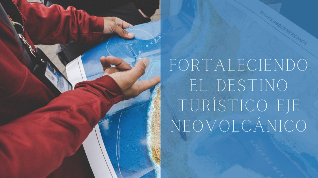 Fortaleciendo el Destino turístico Eje Neovolcánico